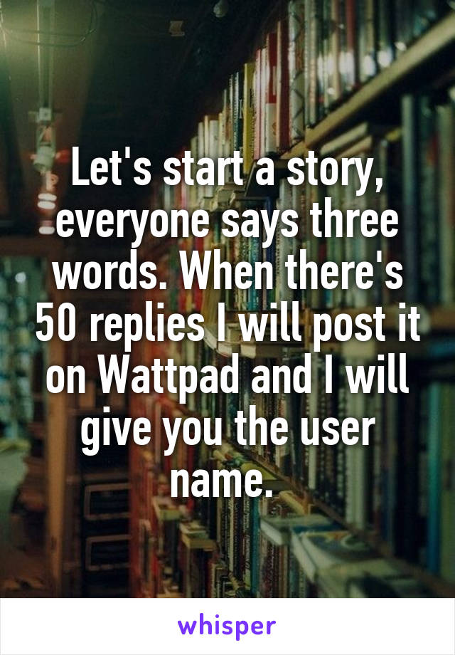 Let's start a story, everyone says three words. When there's 50 replies I will post it on Wattpad and I will give you the user name.