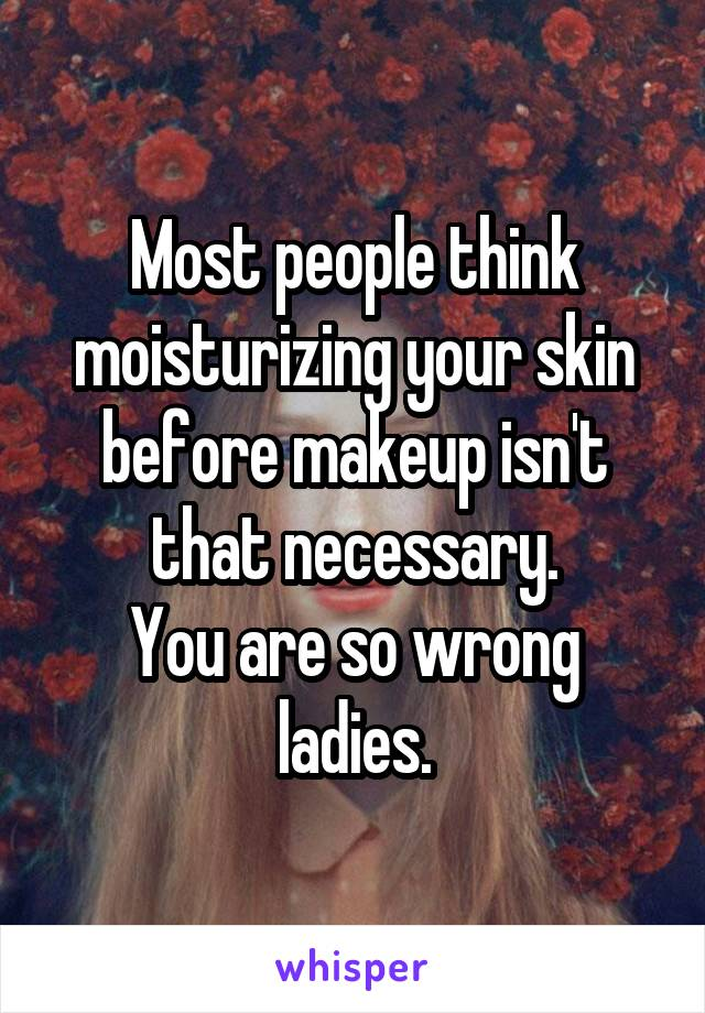 Most people think moisturizing your skin before makeup isn't that necessary. You are so wrong ladies.