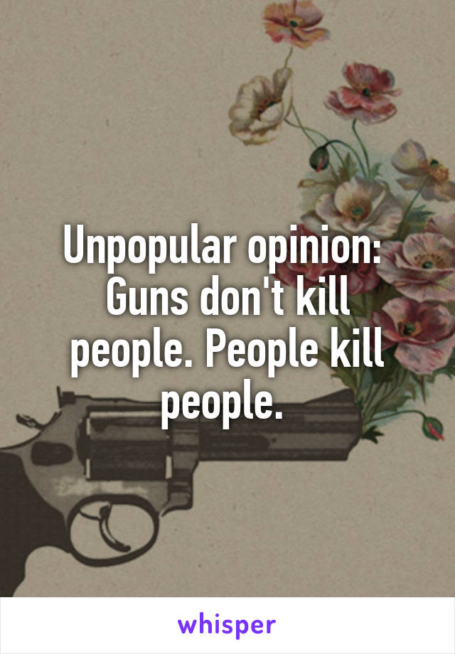 Unpopular opinion:  Guns don't kill people. People kill people.