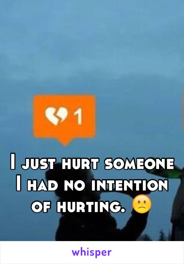 I just hurt someone I had no intention of hurting. 🙁