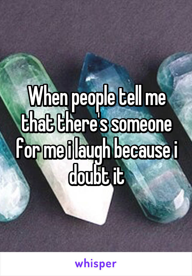 When people tell me that there's someone for me i laugh because i doubt it