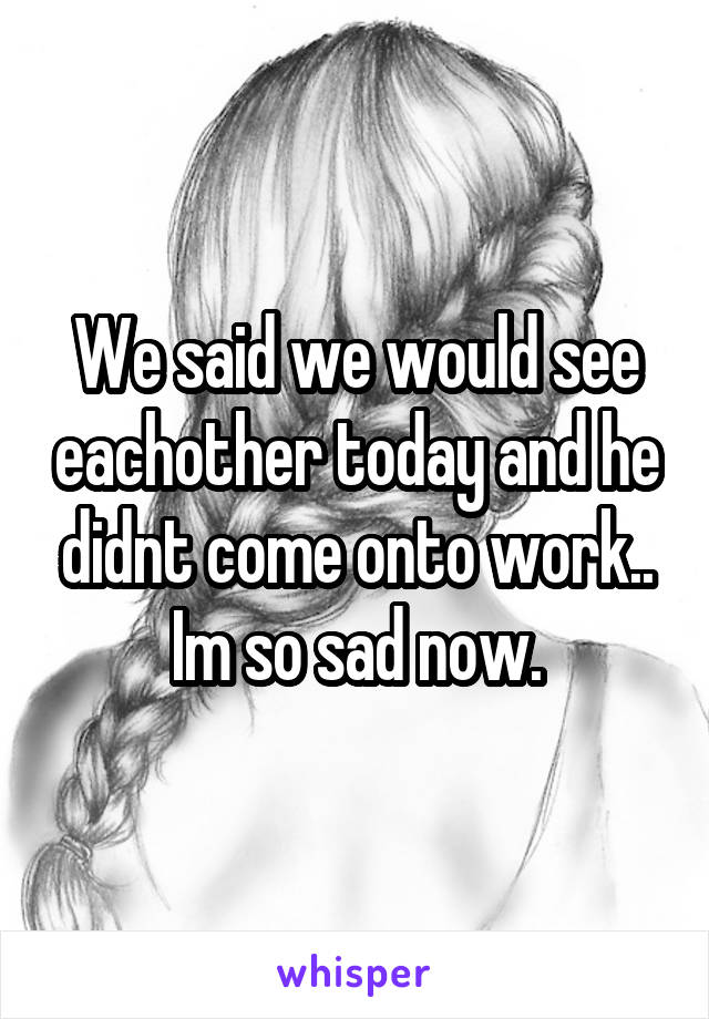 We said we would see eachother today and he didnt come onto work.. Im so sad now.
