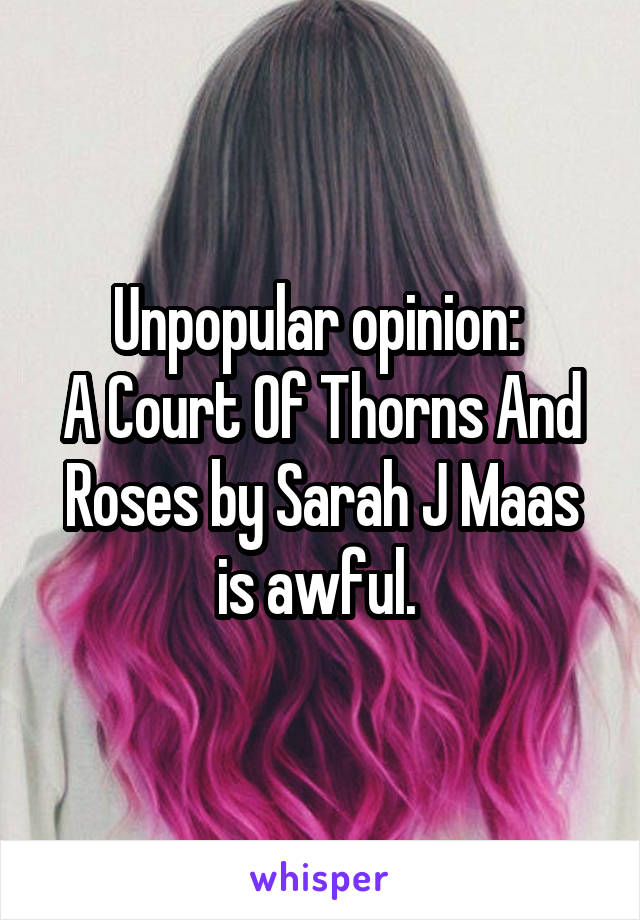 Unpopular opinion:  A Court Of Thorns And Roses by Sarah J Maas is awful.