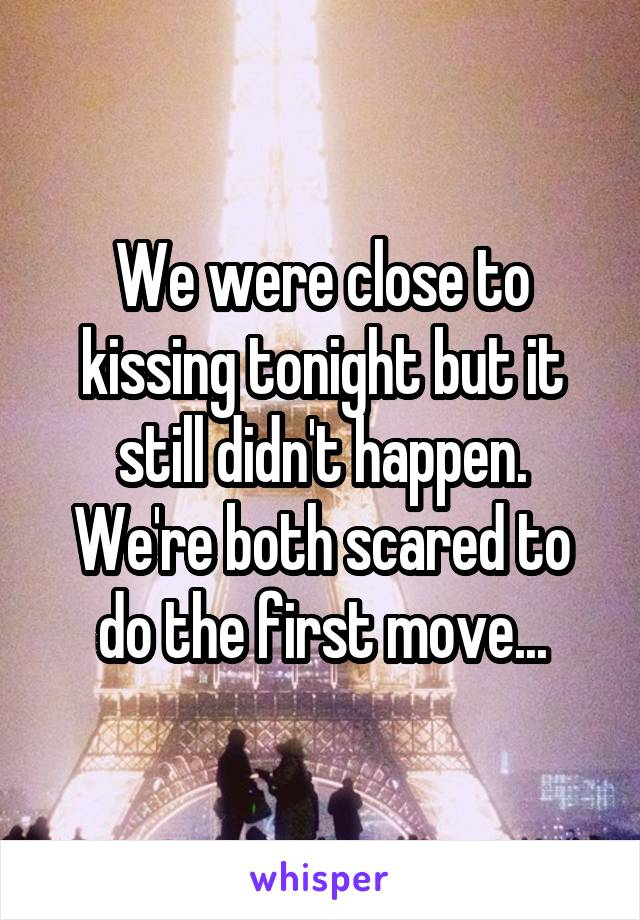 We were close to kissing tonight but it still didn't happen. We're both scared to do the first move...