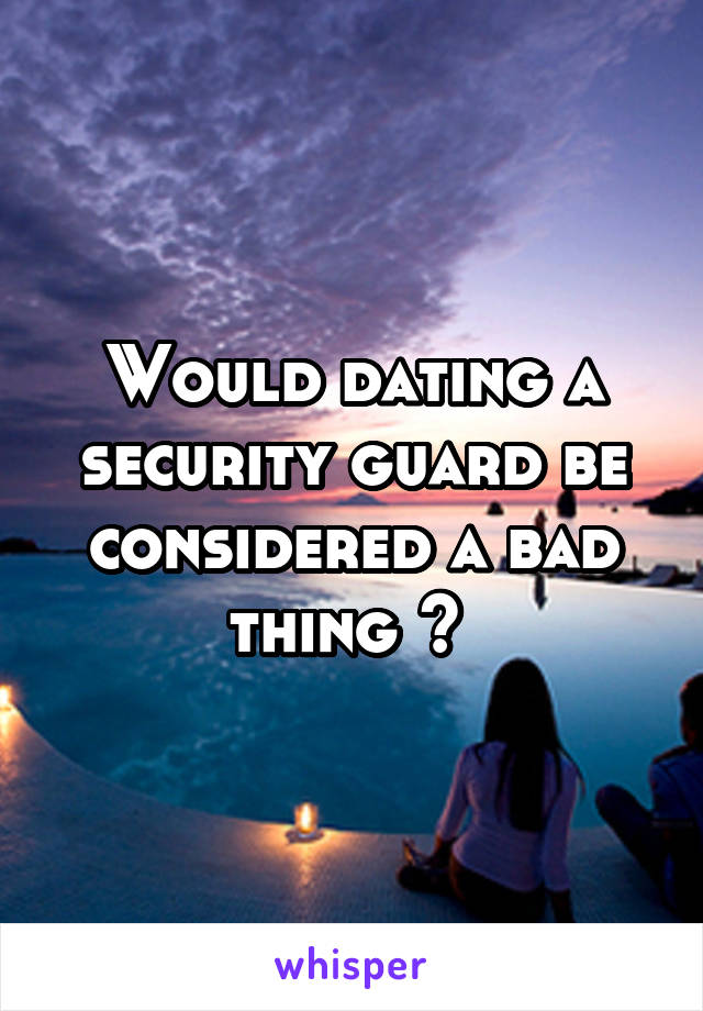 Would dating a security guard be considered a bad thing ?