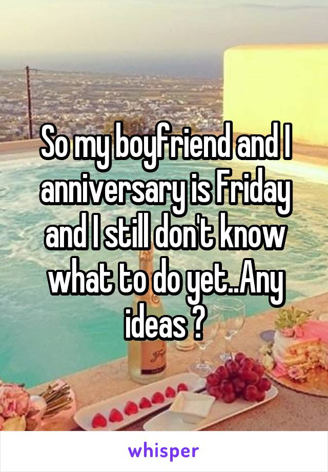 So my boyfriend and I anniversary is Friday and I still don't know what to do yet..Any ideas ?