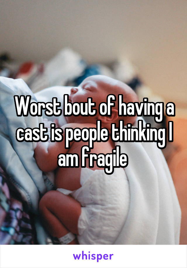Worst bout of having a cast is people thinking I am fragile