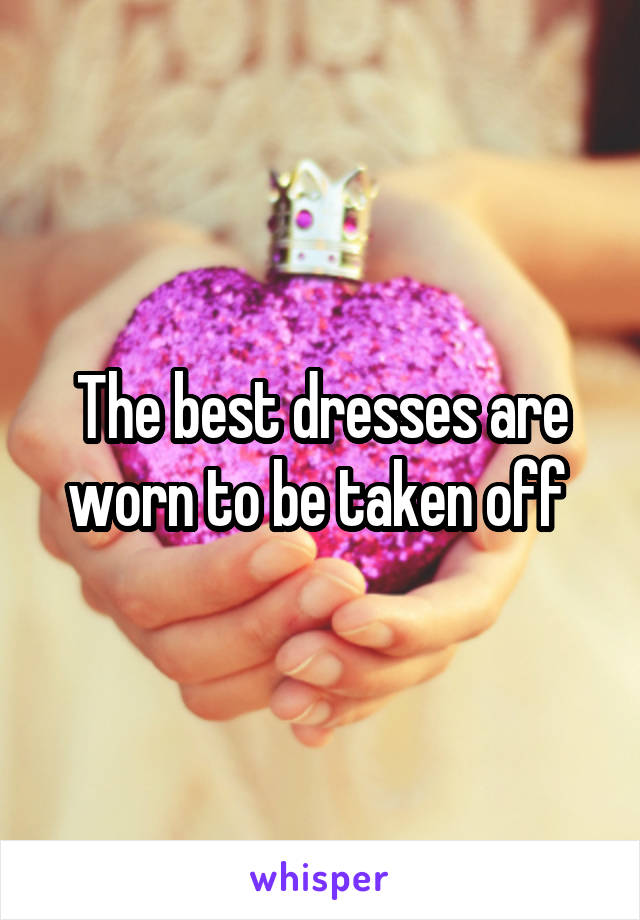 The best dresses are worn to be taken off