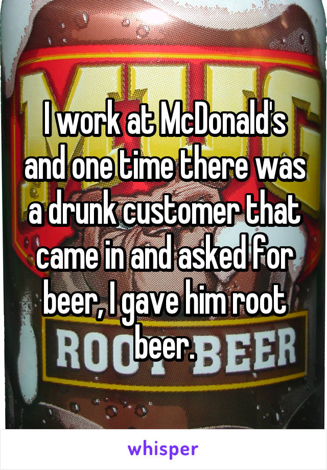 I work at McDonald's and one time there was a drunk customer that came in and asked for beer, I gave him root beer.