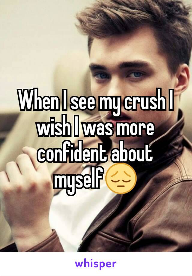 When I see my crush I wish I was more confident about myself😔