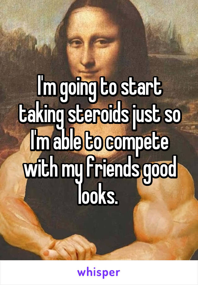 I'm going to start taking steroids just so I'm able to compete with my friends good looks.