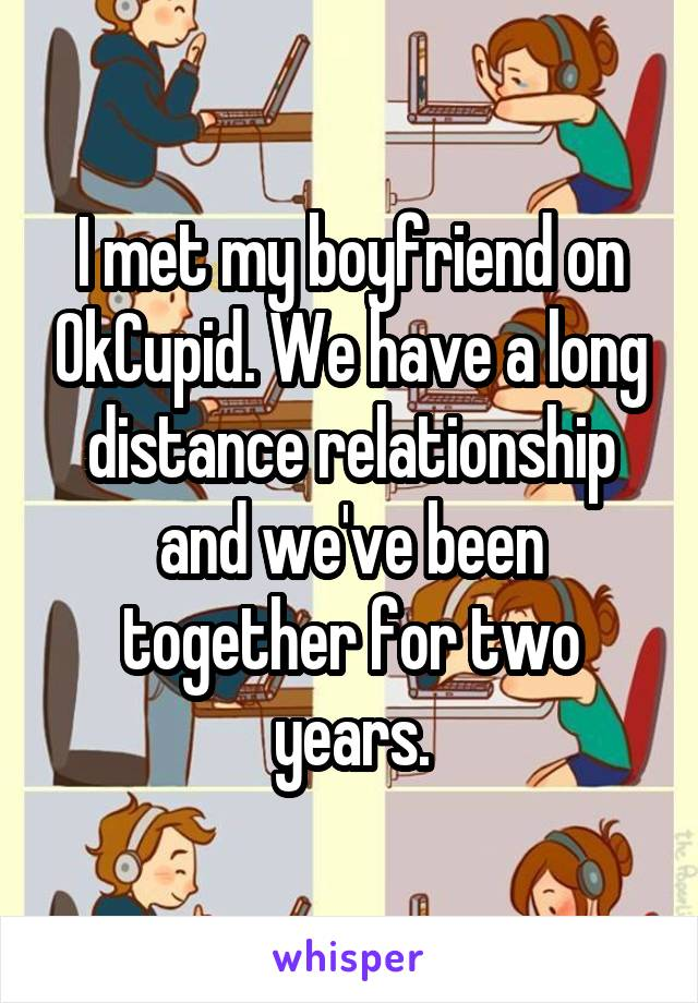 I met my boyfriend on OkCupid. We have a long distance relationship and we've been together for two years.