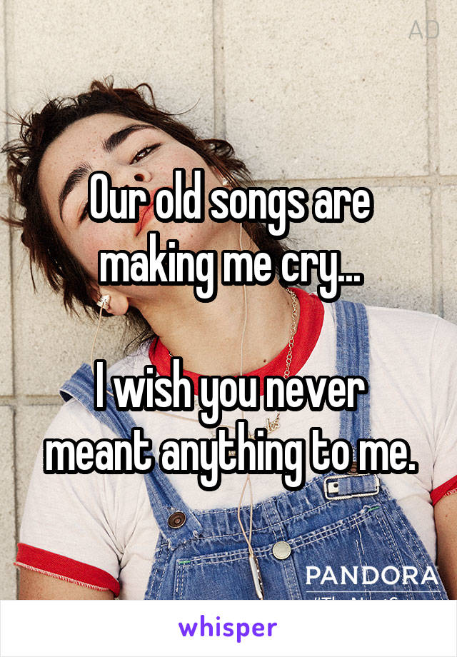 Our old songs are making me cry...  I wish you never meant anything to me.