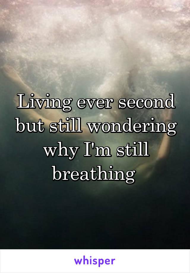 Living ever second but still wondering why I'm still breathing