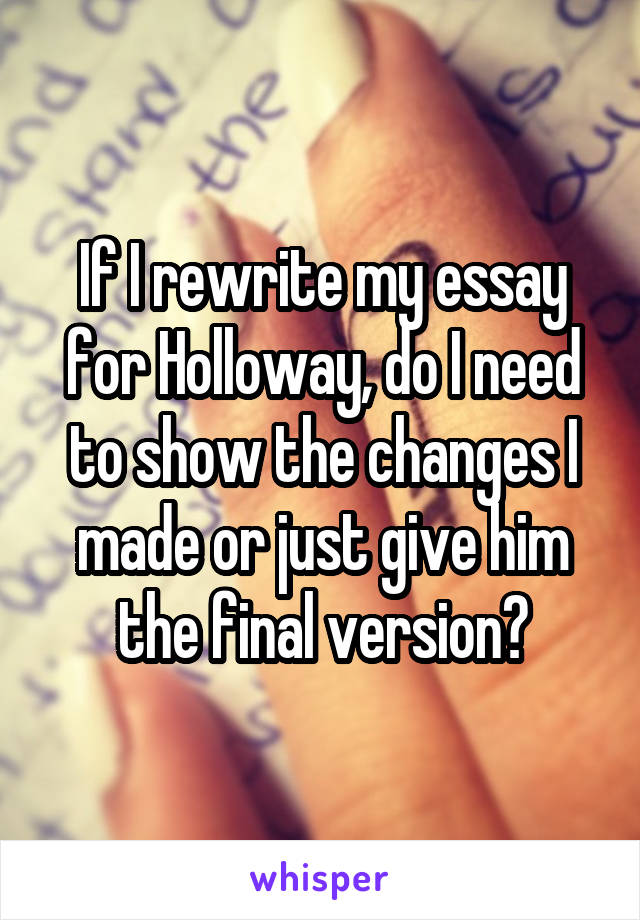 If I rewrite my essay for Holloway, do I need to show the changes I made or just give him the final version?