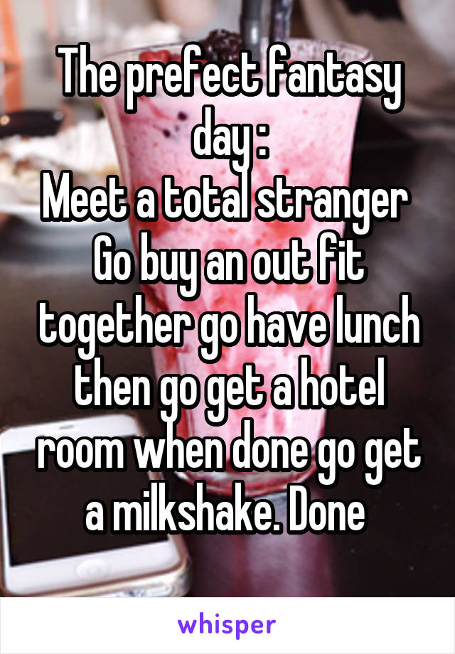 The prefect fantasy day : Meet a total stranger  Go buy an out fit together go have lunch then go get a hotel room when done go get a milkshake. Done