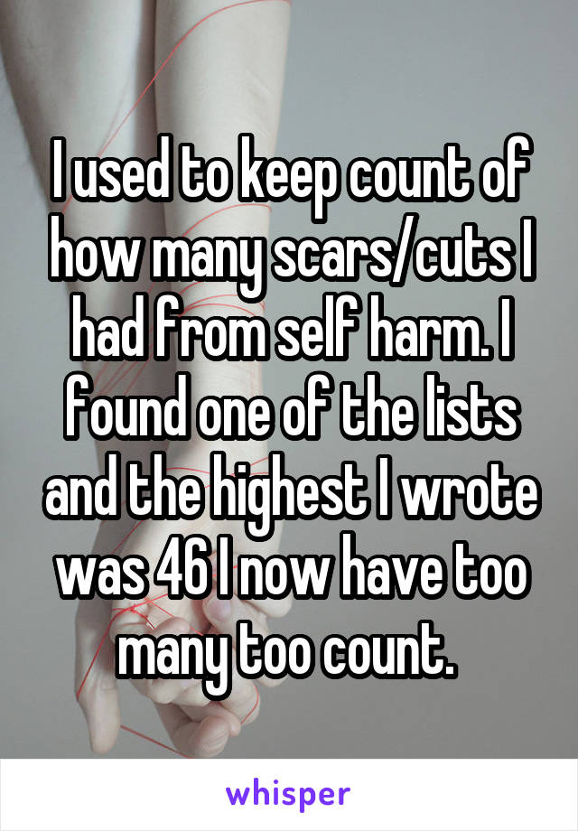I used to keep count of how many scars/cuts I had from self harm. I found one of the lists and the highest I wrote was 46 I now have too many too count.