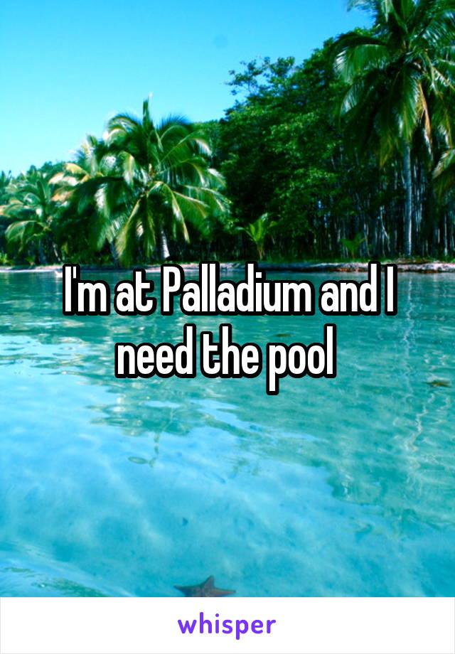 I'm at Palladium and I need the pool