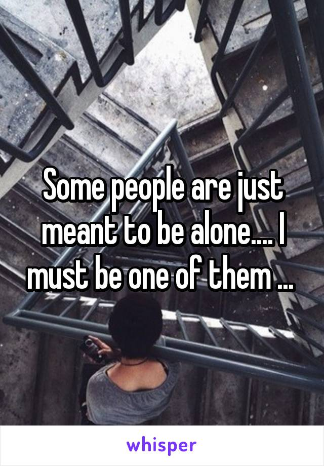 Some people are just meant to be alone.... I must be one of them ...