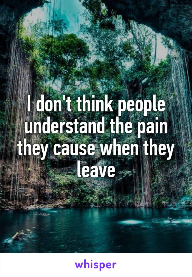I don't think people understand the pain they cause when they leave