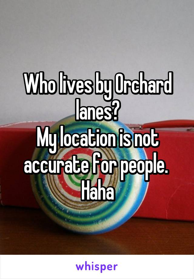 Who lives by Orchard lanes? My location is not accurate for people.  Haha