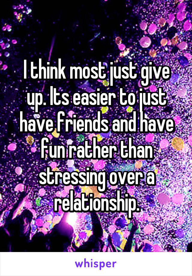I think most just give up. Its easier to just have friends and have fun rather than stressing over a relationship.