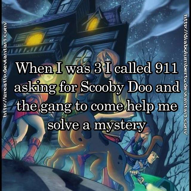 When I was 3 I called 911 asking for Scooby Doo and the gang to come help me solve a mystery