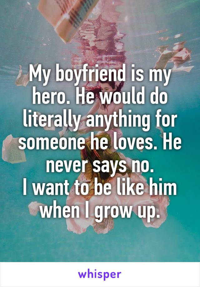 My boyfriend is my hero. He would do literally anything for someone he loves. He never says no. I want to be like him when I grow up.