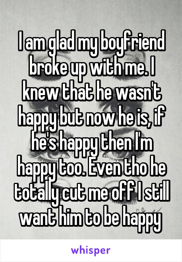 I am glad my boyfriend broke up with me  I knew that he wasn't happy