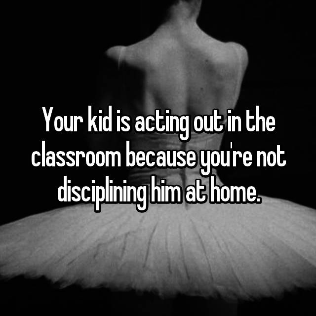 Your kid is acting out in the classroom because you're not disciplining him at home.