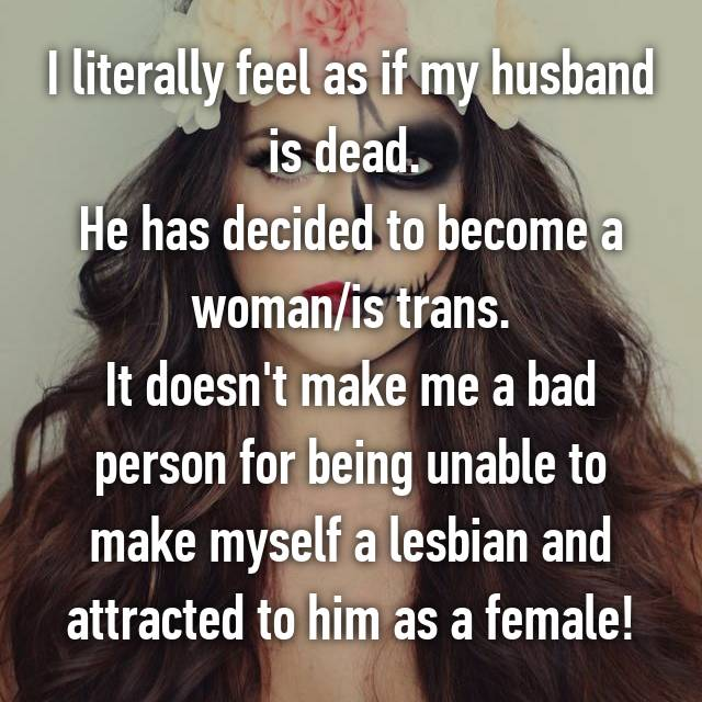 I literally feel as if my husband is dead.  He has decided to become a woman/is trans. It doesn't make me a bad person for being unable to make myself a lesbian and attracted to him as a female!
