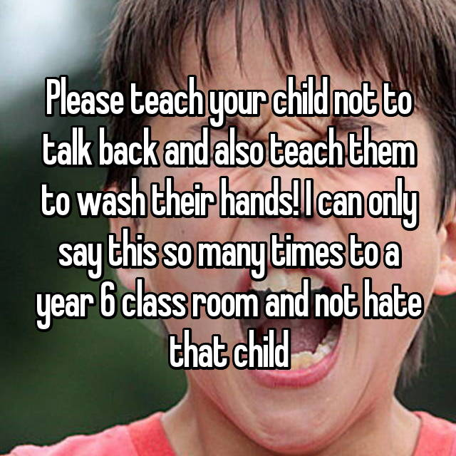 Please teach your child not to talk back and also teach them to wash their hands! I can only say this so many times to a year 6 class room and not hate that child