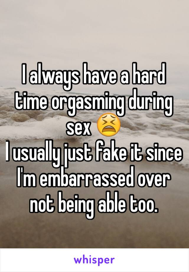I always have a hard time orgasming during sex 😫 I usually just fake it since I'm embarrassed over not being able too.