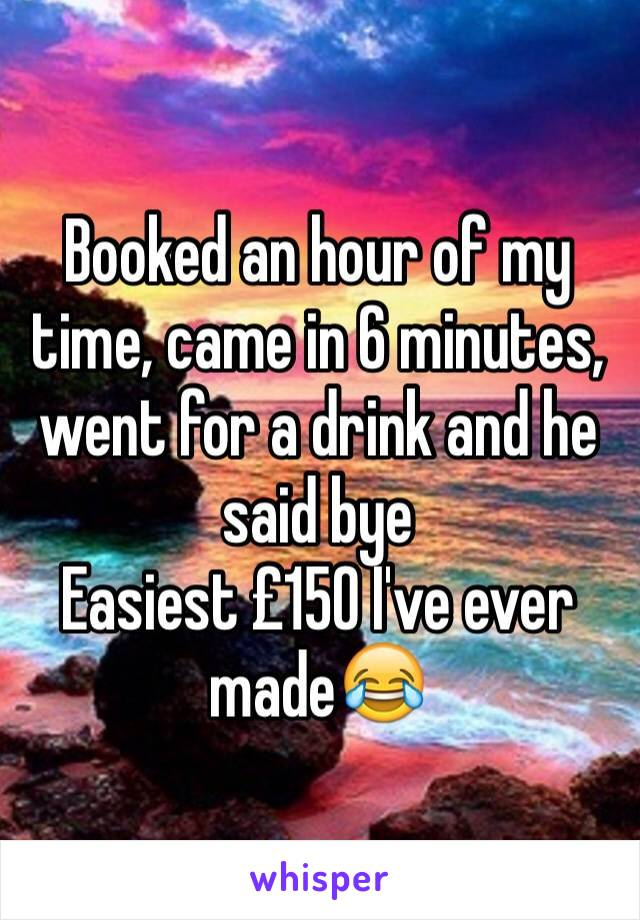 Booked an hour of my time, came in 6 minutes, went for a drink and he said bye Easiest £150 I've ever made😂