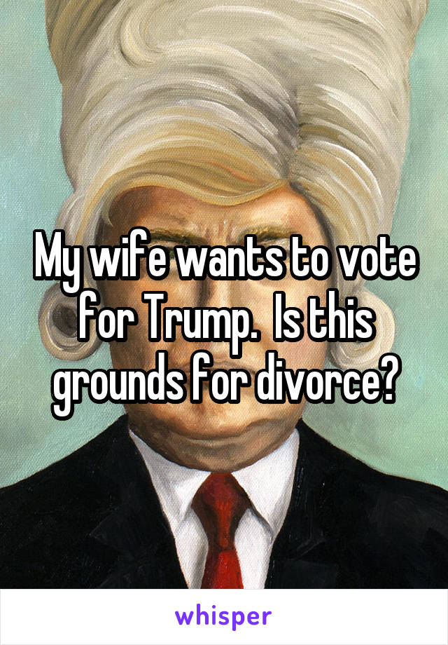 My wife wants to vote for Trump.  Is this grounds for divorce?