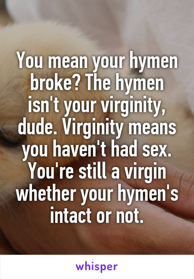 You mean your hymen broke? The hymen isn't your virginity, dude ...