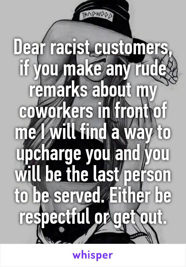 Dear racist customers, if you make any rude remarks about my coworkers in front of me I will find a way to upcharge you and you will be the last person to be served. Either be respectful or get out.