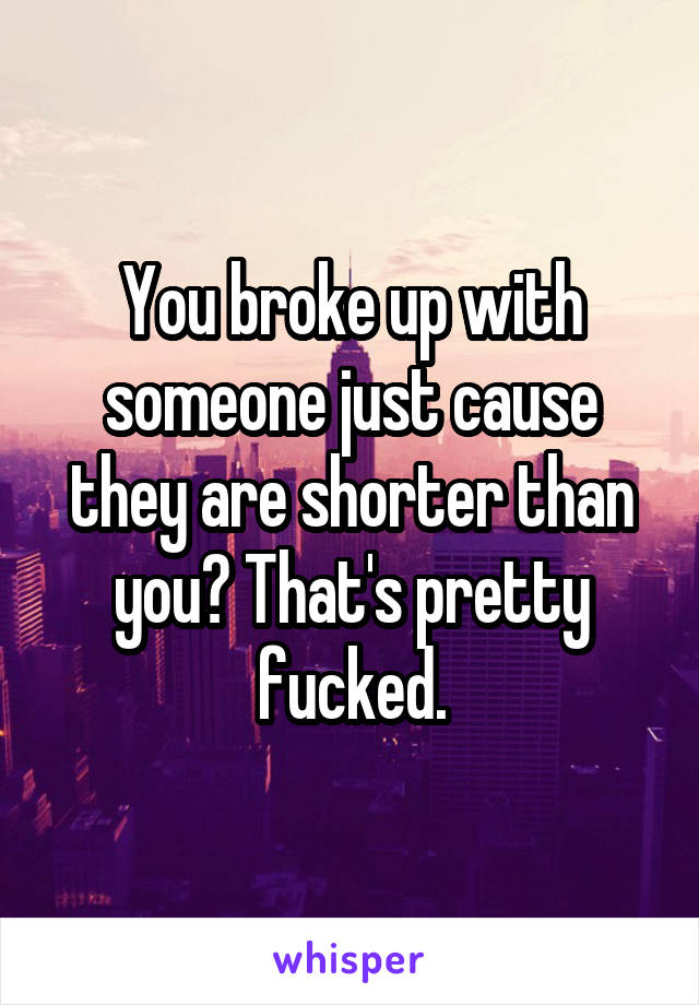 You broke up with someone just cause they are shorter than you? That's pretty fucked.