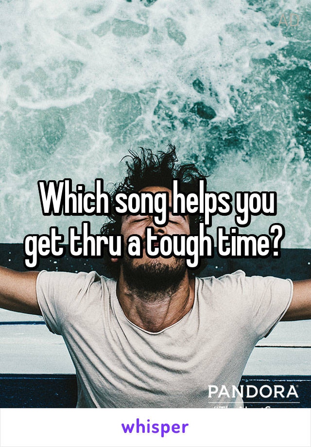 Which song helps you get thru a tough time?