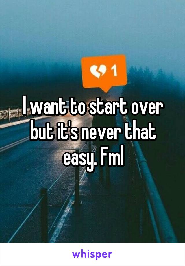 I want to start over but it's never that easy. Fml