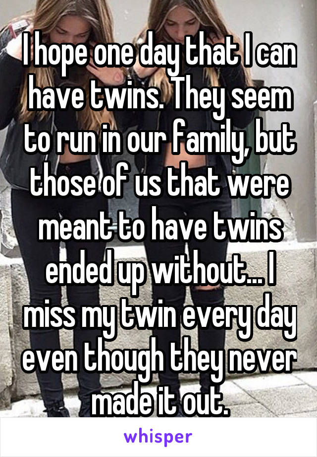 I hope one day that I can have twins. They seem to run in our family, but those of us that were meant to have twins ended up without... I miss my twin every day even though they never made it out.