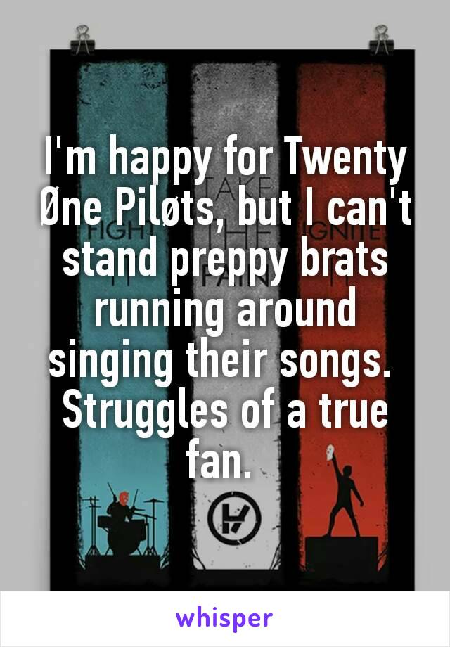 I'm happy for Twenty Øne Piløts, but I can't stand preppy brats running around singing their songs.  Struggles of a true fan.