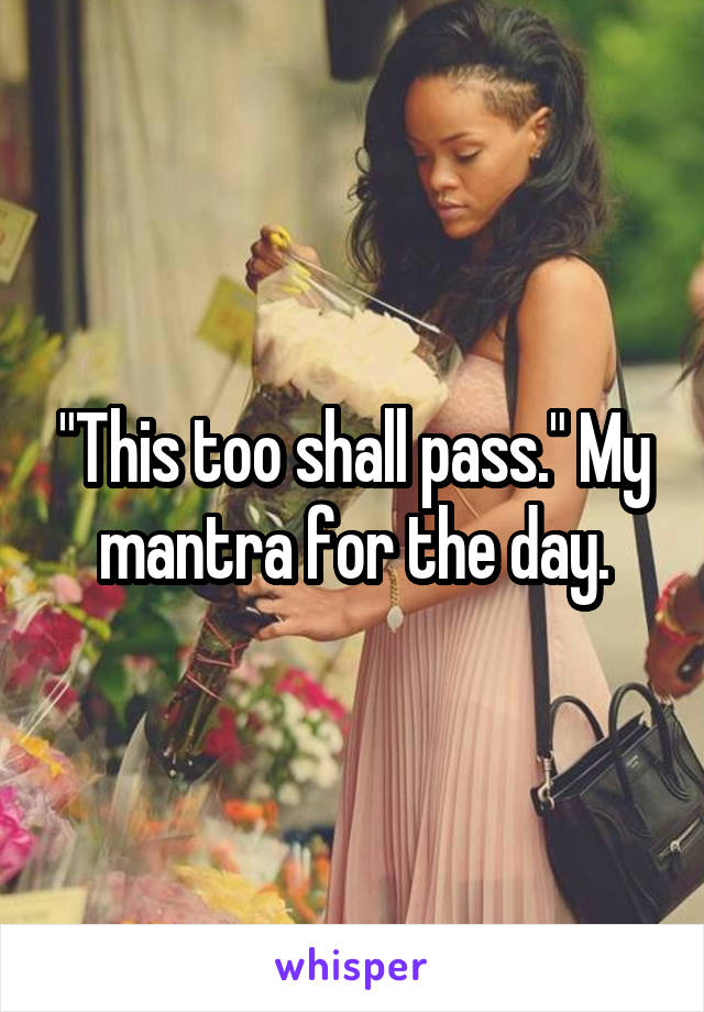 """This too shall pass."" My mantra for the day."