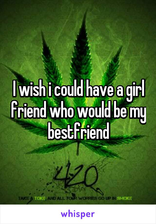 I wish i could have a girl friend who would be my bestfriend