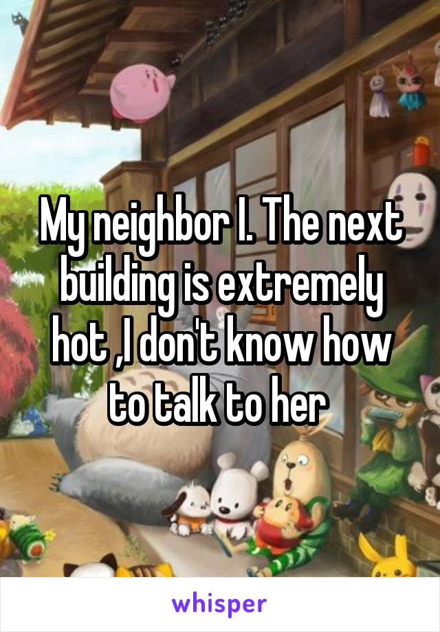 My neighbor I. The next building is extremely hot ,I don't know how to talk to her