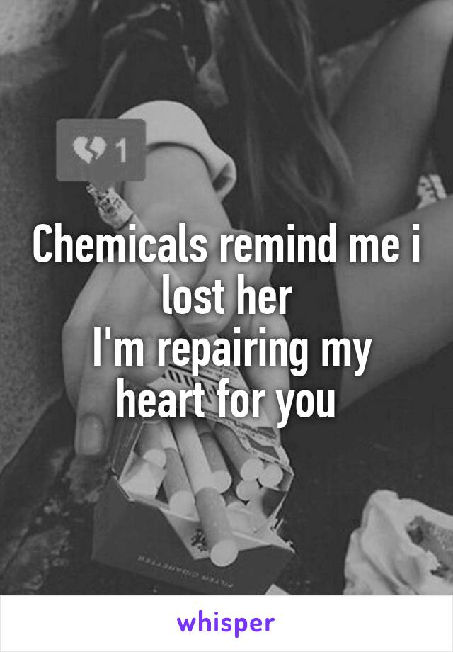 Chemicals remind me i lost her  I'm repairing my heart for you