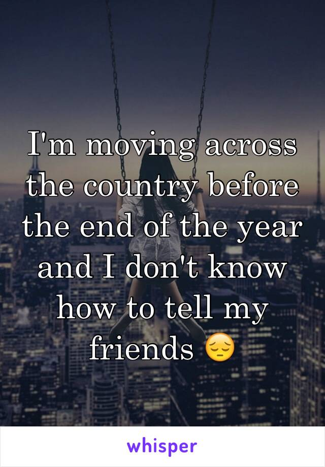 I'm moving across the country before the end of the year and I don't know how to tell my friends 😔
