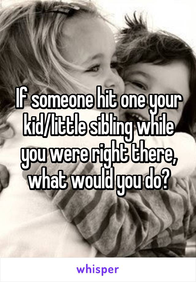 If someone hit one your kid/little sibling while you were right there, what would you do?