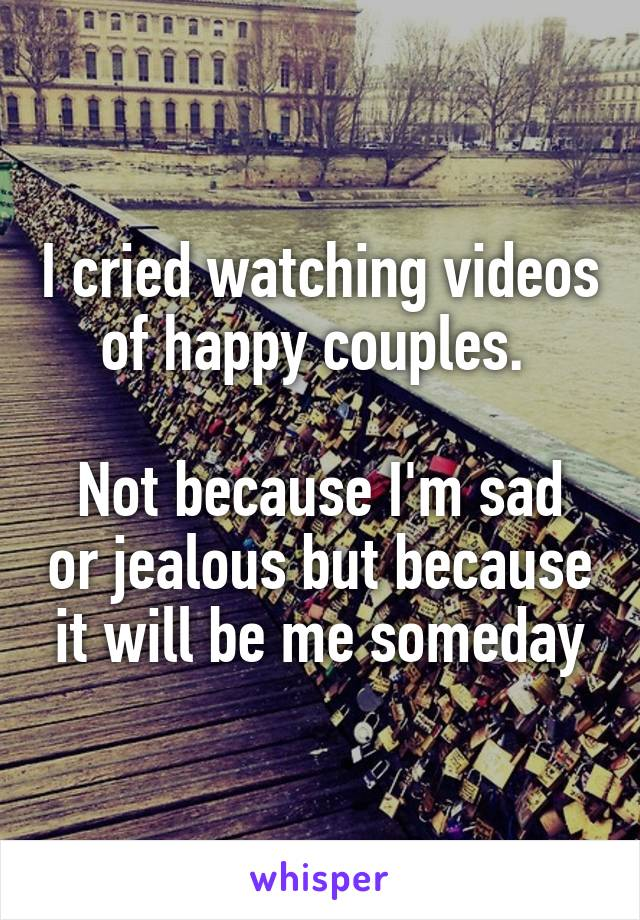 I cried watching videos of happy couples.   Not because I'm sad or jealous but because it will be me someday