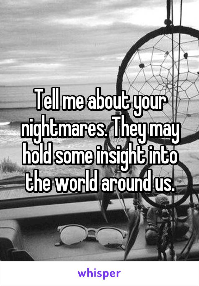 Tell me about your nightmares. They may hold some insight into the world around us.